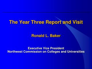 The Year Three Report and Visit Ronald L. Baker Executive Vice President Northwest Commission on Colleges and Universit