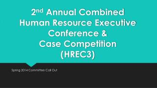 2 nd  Annual Combined  Human Resource Executive Conference &  Case Competition  (HREC3)