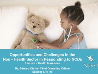Opportunities and Challenges in the  Non - Health  Sector in Responding to NCDs Finance – Health Insurance Mr. Edward C