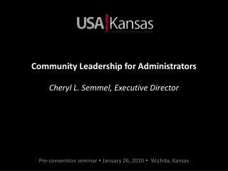 Community Leadership for Administrators Cheryl L. Semmel, Executive Director
