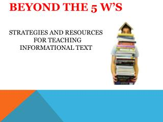 BEYOND THE 5 W'S STRATEGIES AND RESOURCES                  FOR TEACHING         INFORMATIONAL TEXT