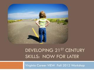 Developing 21 st  Century Skills:  Now for Later