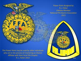 Power Point designed by  R.L. Fisher Lifetime Member National FFA Alumni Association 2013