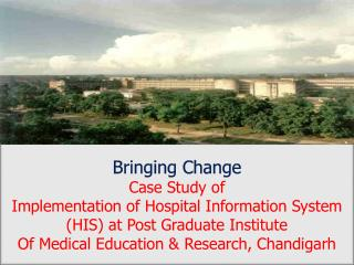 Bringing Change Case Study of  Implementation of Hospital Information System (HIS) at Post Graduate Institute  Of Medic