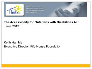 The Accessibility for Ontarians with Disabilities Act  June 2012 Keith Hambly Executive Director, Fife House Foundation