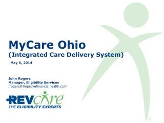 MyCare  Ohio (Integrated Care Delivery System) May 6, 2014 John Rogers Manager, Eligibility Services jrogers@improvefin