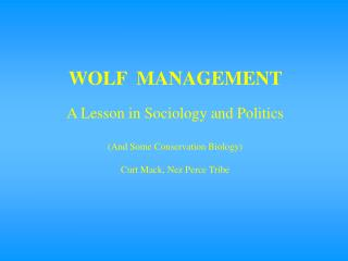 WOLF  MANAGEMENT  A Lesson in Sociology and Politics (And Some Conservation Biology ) Curt Mack, Nez Perce Tribe