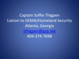 Captain Soffie Thigpen Liaison to GEMA/Homeland Security Atlanta, Georgia sthigpen@gsp.net 404-374-7698