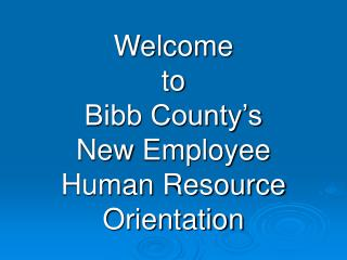 Welcome  to  Bibb County's  New  Employee Human  Resource  Orientation