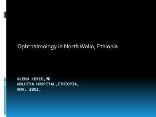 Alemu Kerie,MD Woldiya hospital,ethiopia , Nov. 2012.