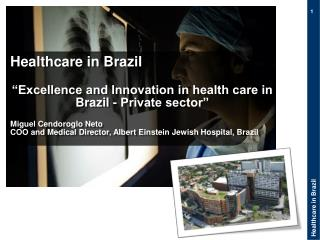 "Healthcare in Brazil ""Excellence and Innovation in health care in Brazil - Private sector"" Miguel  Cendoroglo Neto"