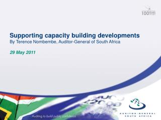 Supporting capacity building developments By Terence Nombembe, Auditor-General of South Africa 29 May 2011
