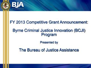 FY 2013 Competitive Grant Announcement: Byrne Criminal Justice Innovation (BCJI) Program Presented by The Bureau of Jus