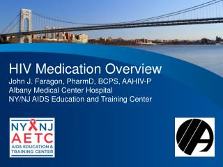 HIV Medication Overview John J.  Faragon ,  PharmD , BCPS, AAHIV-P Albany Medical Center Hospital NY/NJ AIDS Education