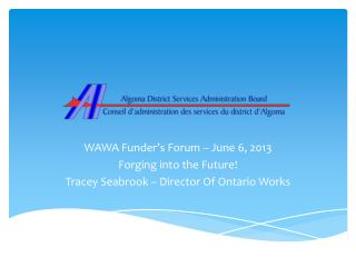 WAWA Funder's Forum – June 6, 2013 Forging into the Future! Tracey Seabrook – Director Of Ontario Works