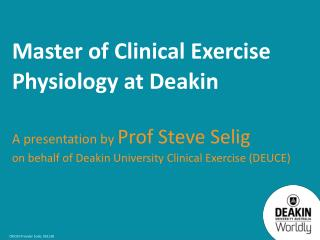 Master of Clinical Exercise Physiology at Deakin A presentation by  Prof Steve Selig on behalf of Deakin University Cli
