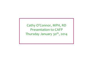 Cathy O'Connor, MPH, RD Presentation to CAFP Thursday January 30 th , 2014