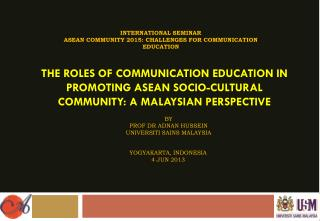 THE ROLES OF COMMUNICATION EDUCATION IN PROMOTING ASEAN SOCIO-CULTURAL COMMUNITY: A MALAYSIAN PERSPECTIVE