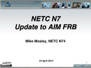 NETC N7  Update to AIM FRB Mike Mosley, NETC N74