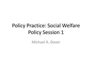 Policy Practice: Social  Welfare Policy Session 1