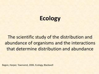 Ecology The scientific study of the distribution and abundance of organisms and the interactions that determine distrib