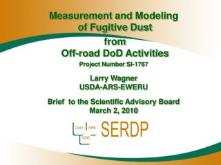 Measurement and Modeling  of Fugitive Dust  from  Off-road DoD Activities Project Number  SI-1767 Larry Wagner USDA-ARS