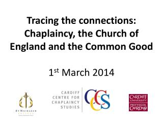Tracing the connections:  Chaplaincy, the Church of England and the Common Good  1 st  March 2014