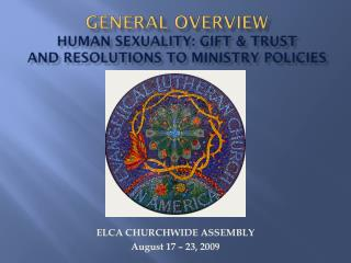 General Overview Human Sexuality: Gift & Trust and Resolutions to Ministry Policies
