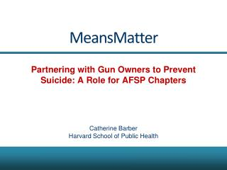 MeansMatter Partnering with Gun Owners to Prevent Suicide:  A Role  for AFSP Chapters Catherine Barber Harvard School o