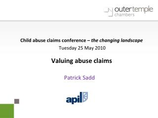 child abuse claims conference   the changing landscape  tuesday 25 may 2010  valuing abuse claims     patrick sadd
