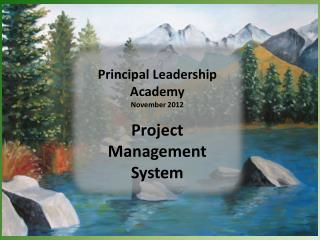 Principal Leadership Academy November 2012 Project Management System