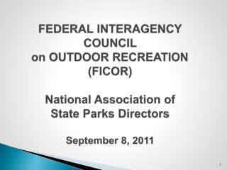 FEDERAL INTERAGENCY COUNCIL  on OUTDOOR RECREATION  (FICOR) National Association of  State Parks Directors  September