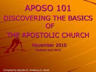 APOSO 101  DISCOVERING THE BASICS OF  THE APOSTOLIC CHURCH November  2010 (Updated April 2013)