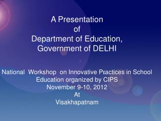 A Presentation  of   Department of Education,  Government of DELHI  National  Workshop  on Innovative Practices in Scho