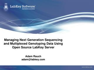 Managing Next Generation Sequencing and Multiplexed Genotyping Data Using Open Source LabKey Server Adam Rauch adam@lab