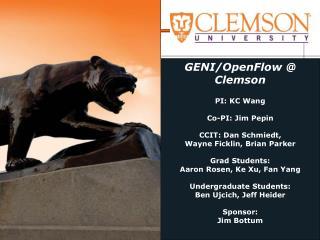GENI/OpenFlow @ Clemson  PI: KC Wang Co-PI: Jim Pepin CCIT: Dan Schmiedt, Wayne Ficklin, Brian Parker Grad Students: Aa