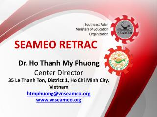 Dr. Ho Thanh My Phuong Center Director 35 Le  Thanh  Ton, District 1, Ho Chi Minh City, Vietnam  htmphuong@vnseameo.org