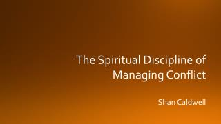 The Spiritual Discipline of Managing Conflict Shan Caldwell