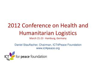2012 Conference on Health and Humanitarian Logistics March 21-23 · Hamburg, Germany Daniel Stauffacher, Chairman, ICT4P