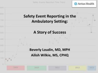 Safety Event Reporting in the Ambulatory Setting:  A Story of Success  Beverly Loudin, MD, MPH Ailish Wilkie, MS, CPHQ