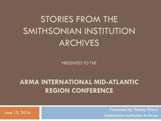 Stories from the Smithsonian institution archives presented to the   ARMA International Mid-Atlantic Region  Conference