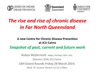 "Robyn McDermott   MBBS, FAFPHM, MPH, PhD.  Director CCDP, JCU Cairns CBH Grand Rounds Friday 28 March 2014.  Block ""A"""