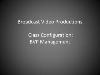 Broadcast Video Productions  Class Configuration: BVP Management
