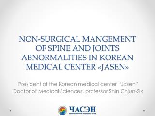 NON-SURGICAL MANGEMENT OF  SPINE  AND  JOINTS  abnormalities  in Korean medical center  � Jasen �