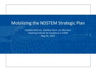 Mobilizing the NDSTEM Strategic Plan  Caroline  McEnnis , Cathleen  Ruch , Jan Morrison Teaching Institute for Excellen