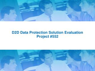 D2D Data Protection Solution Evaluation Project  #552
