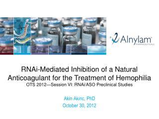 RNAi -Mediated  Inhibition of a Natural Anticoagulant for the Treatment of  Hemophilia OTS 2012—Session VI: RNAi/ASO Pr