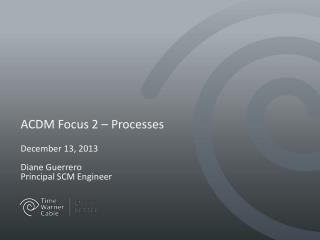 ACDM Focus 2 – Processes December  13,  2013 Diane Guerrero Principal SCM Engineer