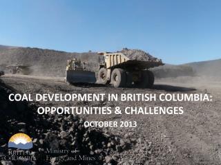 COAL DEVELOPMENT IN BRITISH COLUMBIA: Opportunities & challenges October 2013