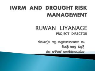 IWRM  AND  DROUGHT RISK MANAGEMENT  RUWAN  LIYANAGE PROJECT  DIRECTOR